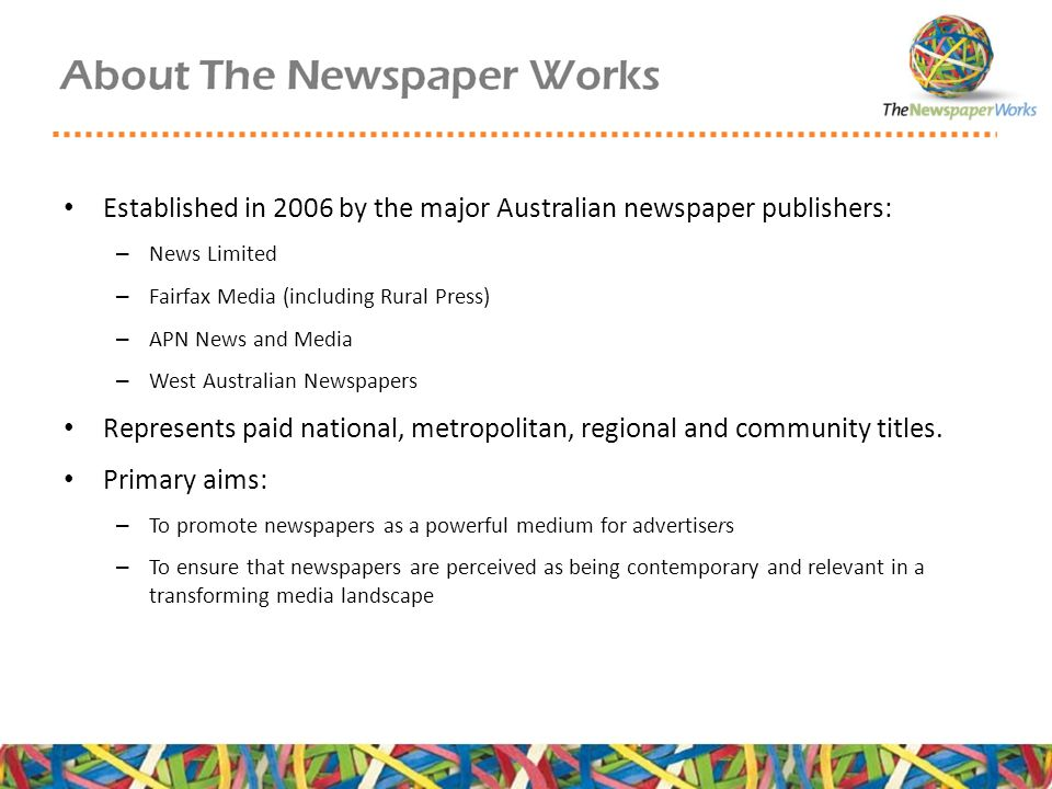 Established in 2006 by the major Australian newspaper publishers: – News Limited – Fairfax Media (including Rural Press) – APN News and Media – West Australian Newspapers Represents paid national, metropolitan, regional and community titles.