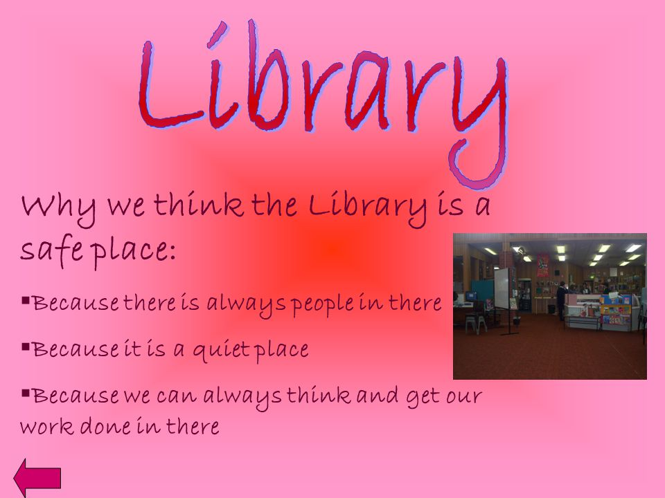 Why we think the Library is a safe place:  Because there is always people in there  Because it is a quiet place  Because we can always think and get our work done in there
