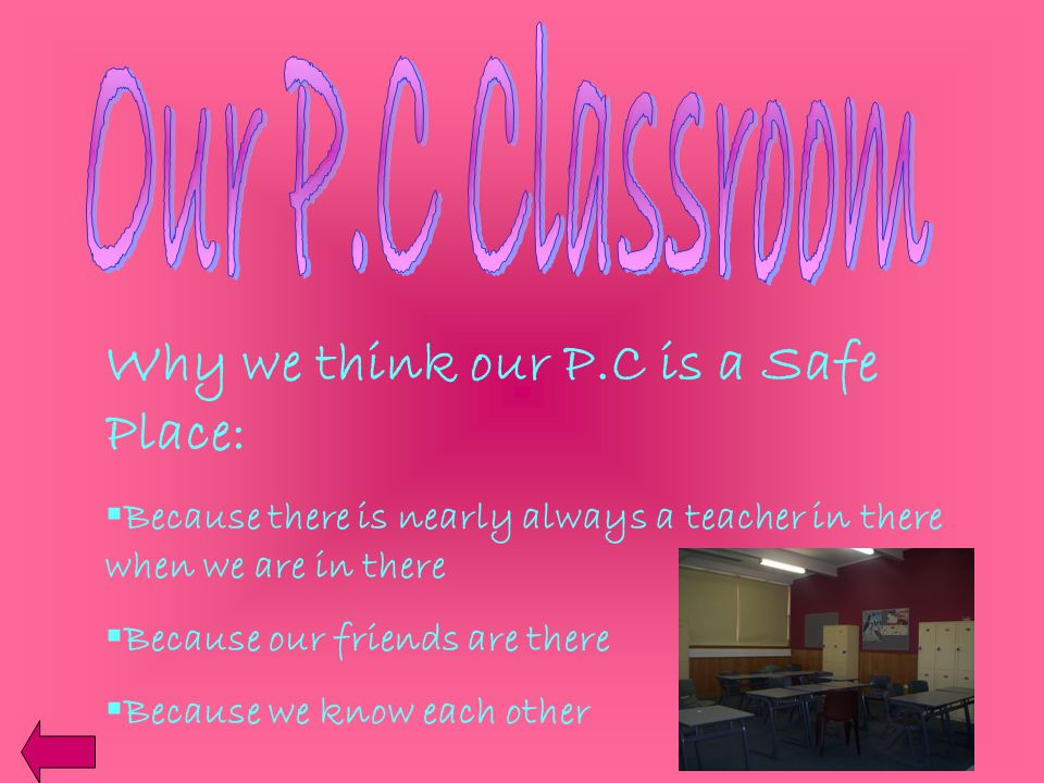Why we think our P.C is a Safe Place:  Because there is nearly always a teacher in there when we are in there  Because our friends are there  Because we know each other