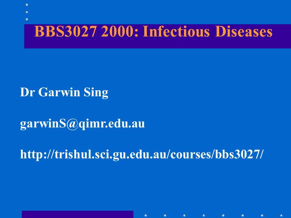 BBS3027 2000: Infectious Diseases Dr Garwin Sing garwinS@qimr.edu.au http://trishul.sci.gu.edu.au/courses/bbs3027/