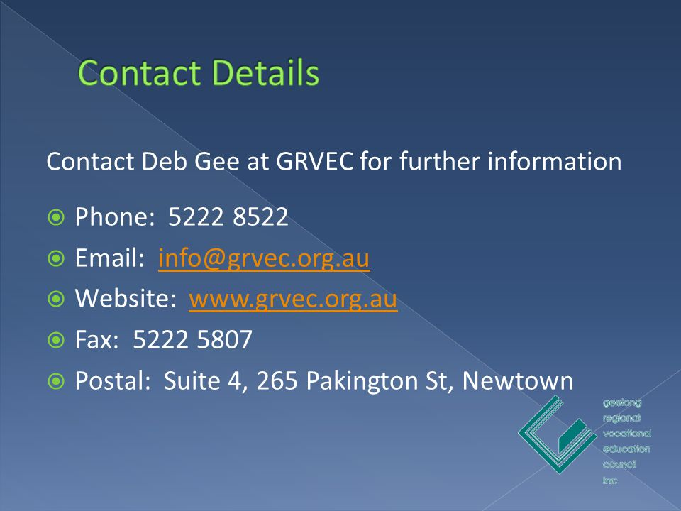 Contact Deb Gee at GRVEC for further information  Phone: 5222 8522  Email: info@grvec.org.auinfo@grvec.org.au  Website: www.grvec.org.auwww.grvec.org.au  Fax: 5222 5807  Postal: Suite 4, 265 Pakington St, Newtown