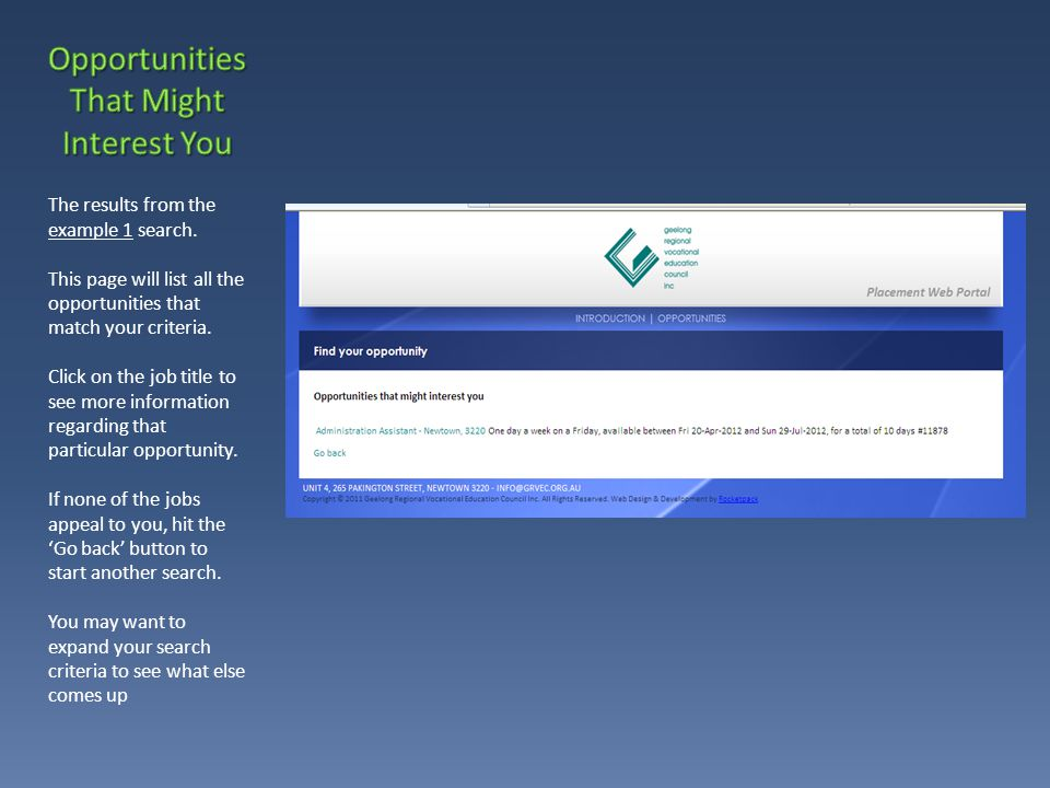 Once you click on to a job title from the interest list, you will be given further details on that particular opportunity Job Title Suburb Availability (day of the week, week block, time of year and how many days the job is for) Duties Requirements A description of the employer Opportunity id * From this screen you can click on the 'Apply for this opportunity' button to bring up the application form.