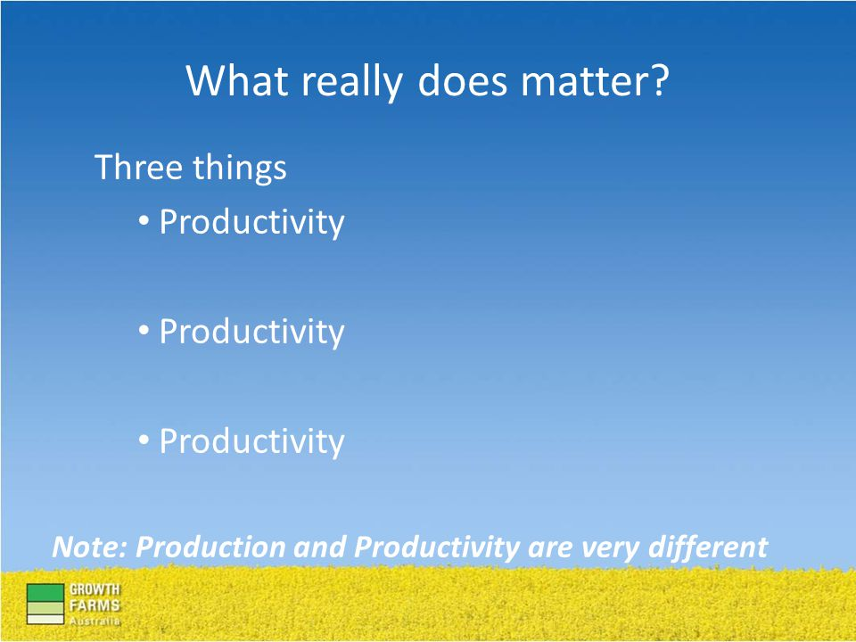 Three things Productivity Note: Production and Productivity are very different What really does matter