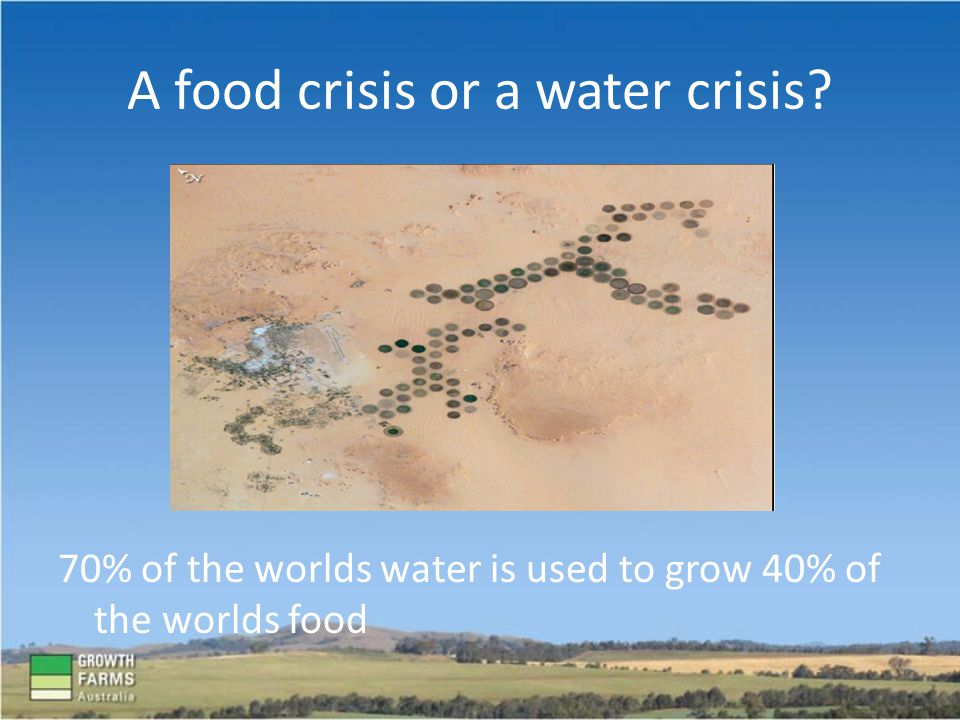 A food crisis or a water crisis? 70% of the worlds water is used to grow 40% of the worlds food