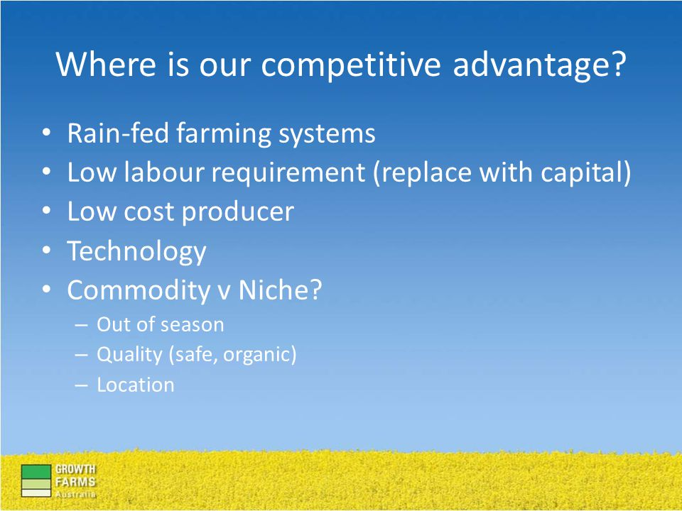 Rain-fed farming systems Low labour requirement (replace with capital) Low cost producer Technology Commodity v Niche.