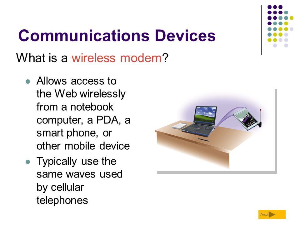 Communications Devices What is a wireless modem? Next Allows access to the Web wirelessly from a notebook computer, a PDA, a smart phone, or other mob