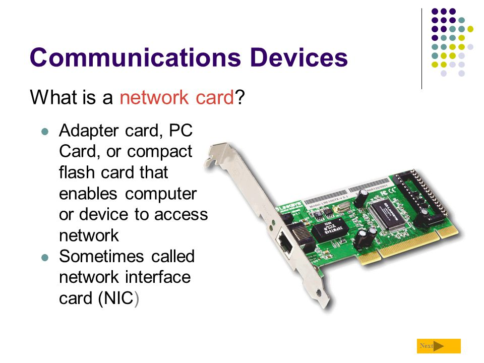 Communications Devices What is a network card? Next Adapter card, PC Card, or compact flash card that enables computer or device to access network Som