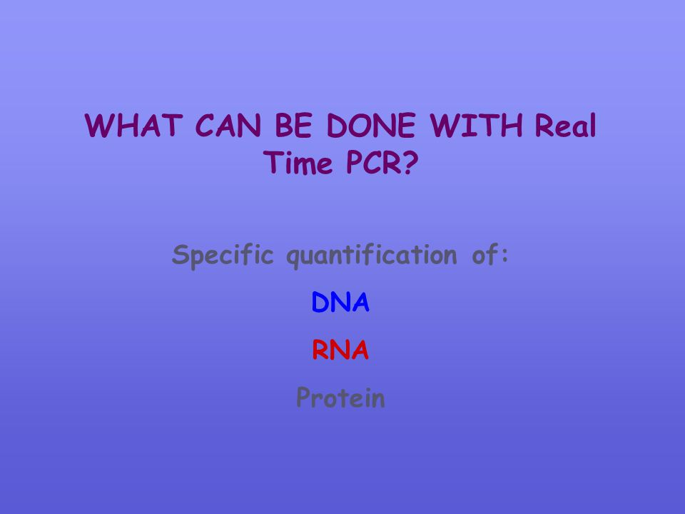 WHAT CAN BE DONE WITH Real Time PCR? Specific quantification of: DNA RNA Protein