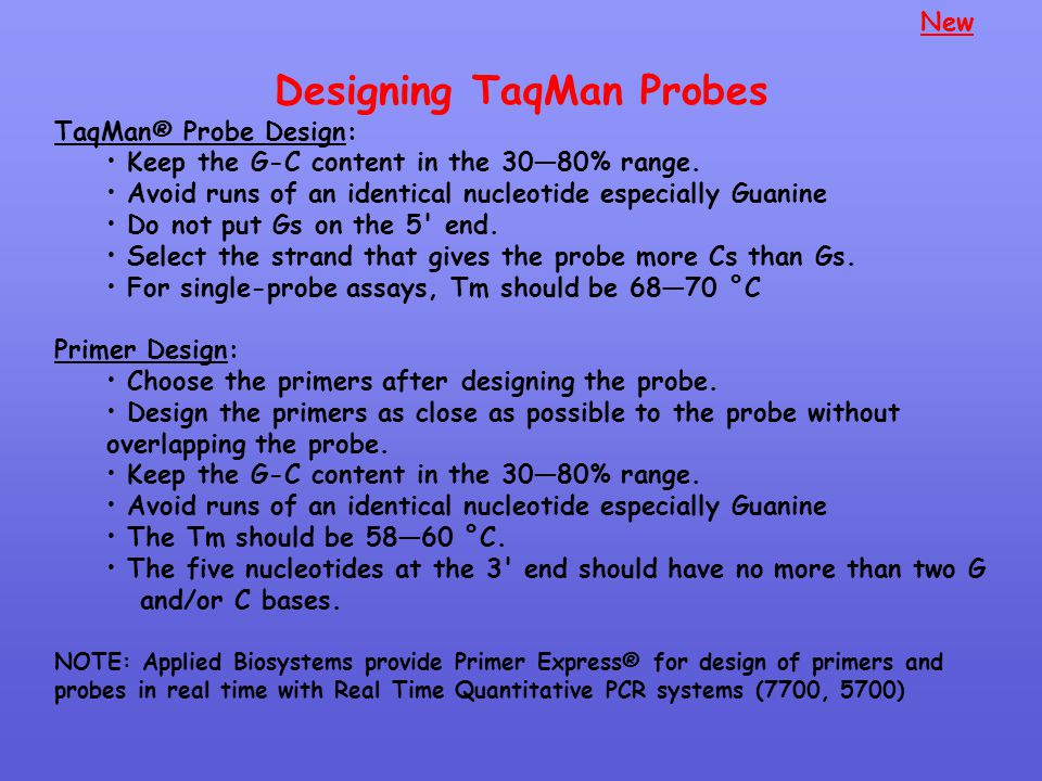 Designing TaqMan Probes TaqMan® Probe Design: Keep the G-C content in the 30—80% range. Avoid runs of an identical nucleotide especially Guanine Do no