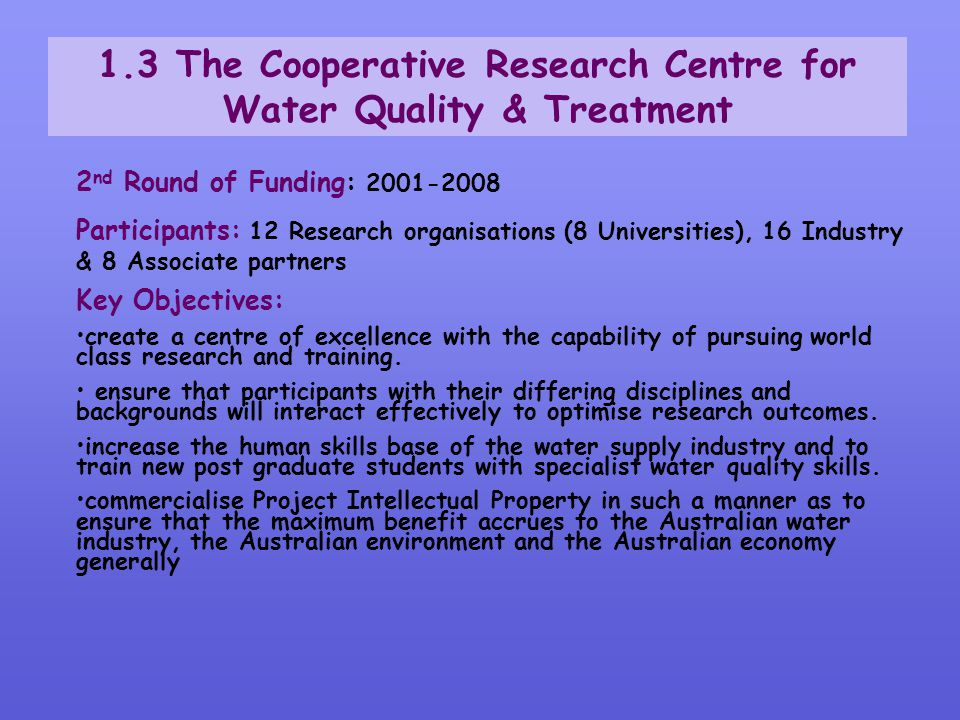 1.3 The Cooperative Research Centre for Water Quality & Treatment 2 nd Round of Funding: 2001-2008 Participants: 12 Research organisations (8 Universi