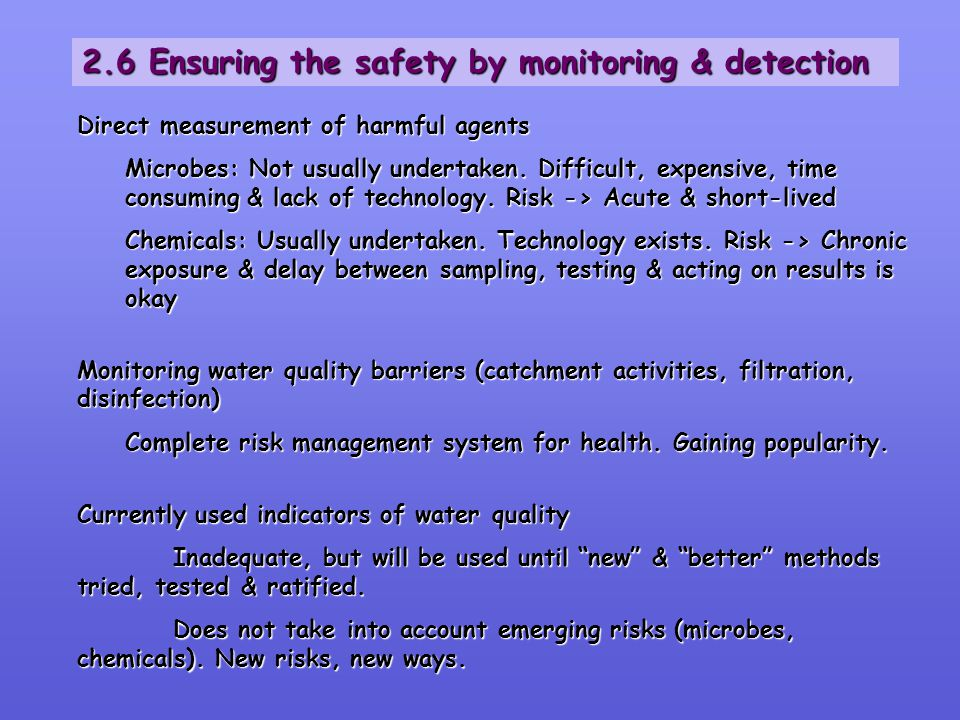 2.6 Ensuring the safety by monitoring & detection Direct measurement of harmful agents Microbes: Not usually undertaken. Difficult, expensive, time co