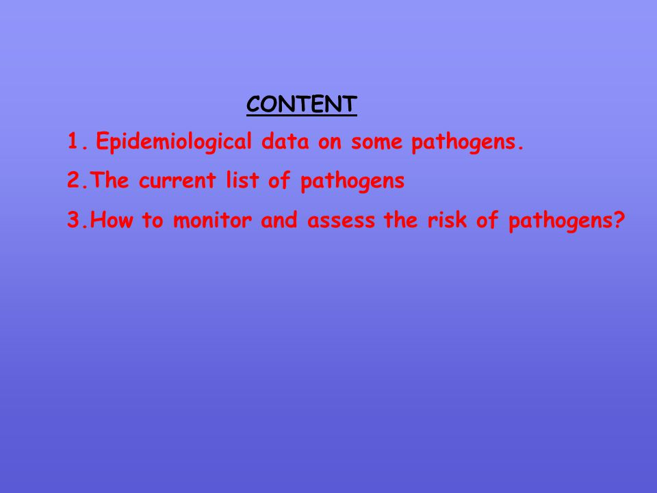 1. Epidemiological data on some pathogens. 2.The current list of pathogens 3.How to monitor and assess the risk of pathogens? CONTENT