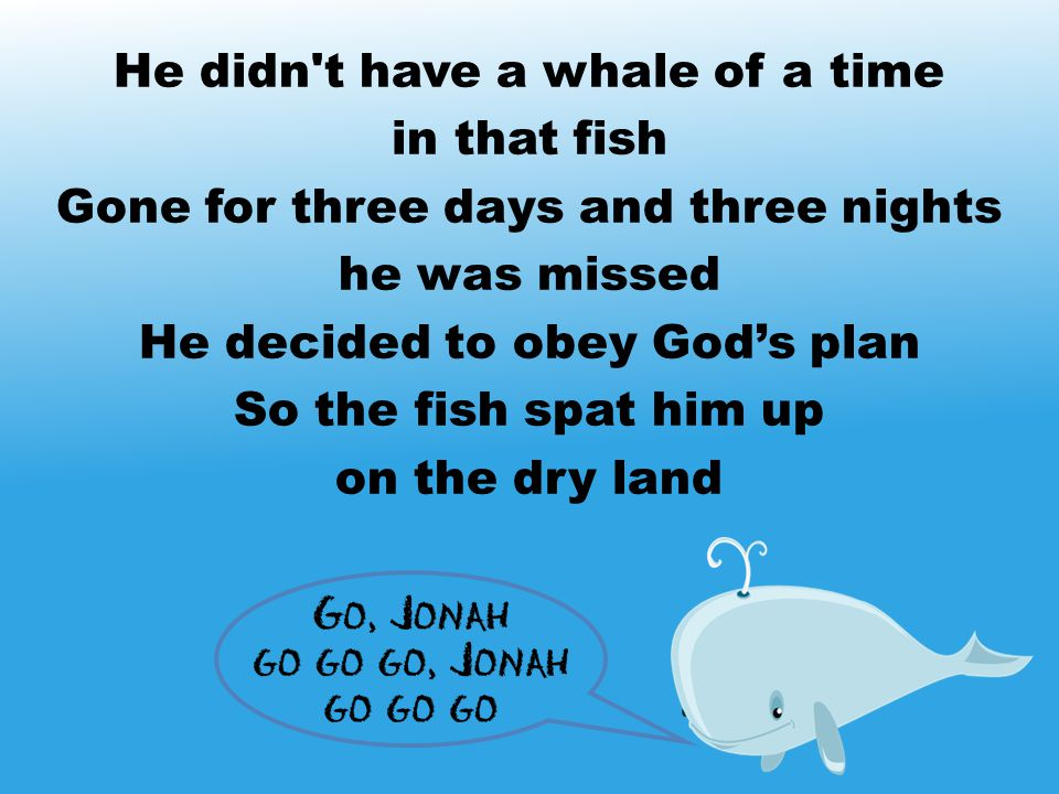 He didn't have a whale of a time in that fish Gone for three days and three nights he was missed He decided to obey God's plan So the fish spat him up