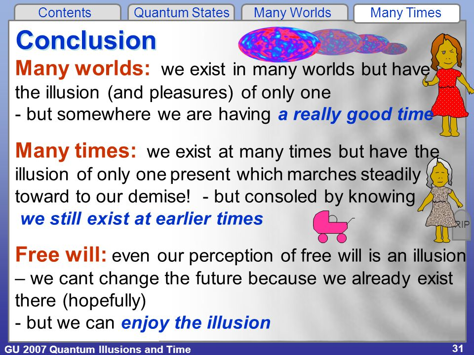 GU 2007 Quantum Illusions and Time Contents Quantum States Many Worlds Many Times 31 Many worlds: we exist in many worlds but have the illusion (and pleasures) of only one - but somewhere we are having a really good time Many times: we exist at many times but have the illusion of only one present which marches steadily toward to our demise.