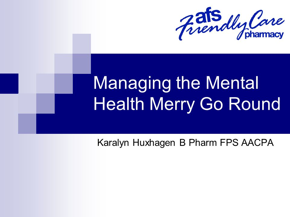 Managing the Mental Health Merry Go Round Karalyn Huxhagen B Pharm FPS AACPA