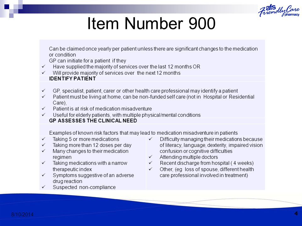 Item Number 900 Can be claimed once yearly per patient unless there are significant changes to the medication or condition GP can initiate for a patient if they Have supplied the majority of services over the last 12 months OR Will provide majority of services over the next 12 months IDENTIFY PATIENT GP, specialist, patient, carer or other health care professional may identify a patient Patient must be living at home, can be non-funded self care (not in Hospital or Residential Care), Patient is at risk of medication misadventure Useful for elderly patients, with multiple physical/mental conditions GP ASSESSES THE CLINICAL NEED Examples of known risk factors that may lead to medication misadventure in patients Taking 5 or more medications Taking more than 12 doses per day Many changes to their medication regimen Taking medications with a narrow therapeutic index Symptoms suggestive of an adverse drug reaction Suspected non-compliance Difficulty managing their medications because of literacy, language, dexterity, impaired vision confusion or cognitive difficulties Attending multiple doctors Recent discharge from hospital ( 4 weeks) Other, (eg loss of spouse, different health care professional involved in treatment) 4 8/10/2014