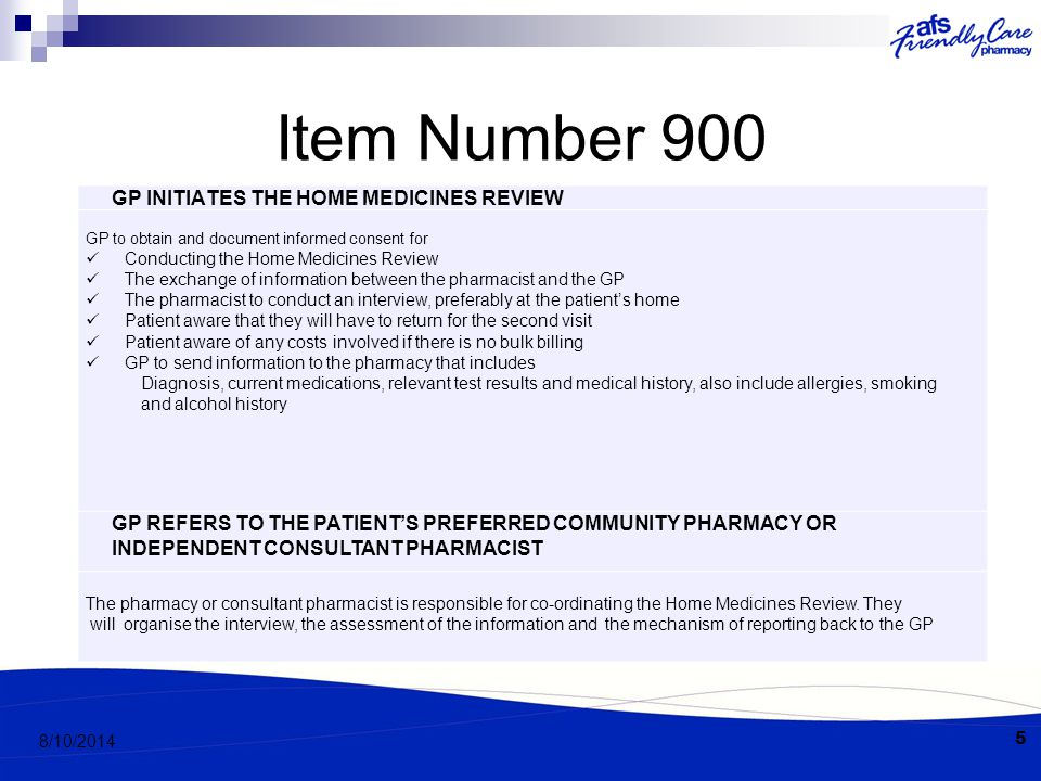 Item Number 900 5 8/10/2014 GP INITIATES THE HOME MEDICINES REVIEW GP to obtain and document informed consent for Conducting the Home Medicines Review The exchange of information between the pharmacist and the GP The pharmacist to conduct an interview, preferably at the patient's home Patient aware that they will have to return for the second visit Patient aware of any costs involved if there is no bulk billing GP to send information to the pharmacy that includes Diagnosis, current medications, relevant test results and medical history, also include allergies, smoking and alcohol history GP REFERS TO THE PATIENT'S PREFERRED COMMUNITY PHARMACY OR INDEPENDENT CONSULTANT PHARMACIST The pharmacy or consultant pharmacist is responsible for co-ordinating the Home Medicines Review.