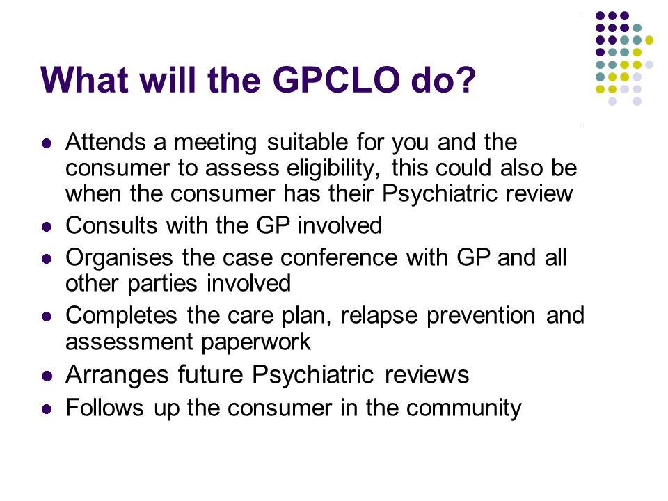 Ongoing care The GP will be the primary care provider with the consumer attending the GP practice regularly The GPCLO maintains contact with the GP and the consumer Should problems arise the GPCLO will endeavour to resolve these with the cooperation of the GP and consumer If the consumer deteriorates into a crisis situation, and acute assessment is needed, the consumer will need to be assessed through the acute channels ie ED, ACT The program works in collaboration with the GP for up to a period of two years, within this time individual cases are assessed for eligibility for transfer to the GP's care.