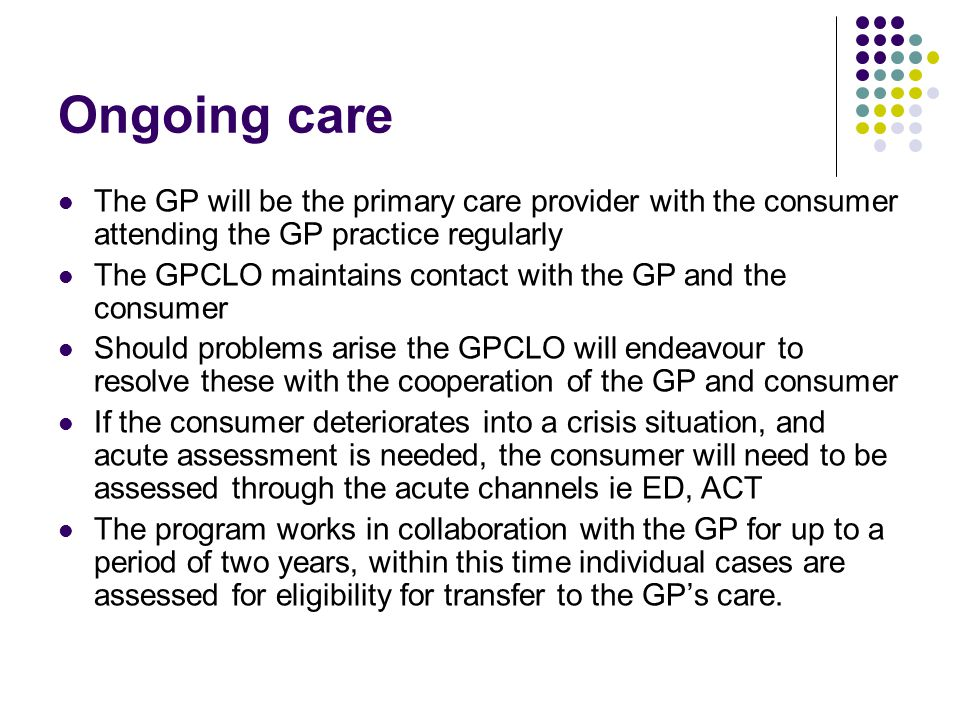 Ongoing care The GP will be the primary care provider with the consumer attending the GP practice regularly The GPCLO maintains contact with the GP an