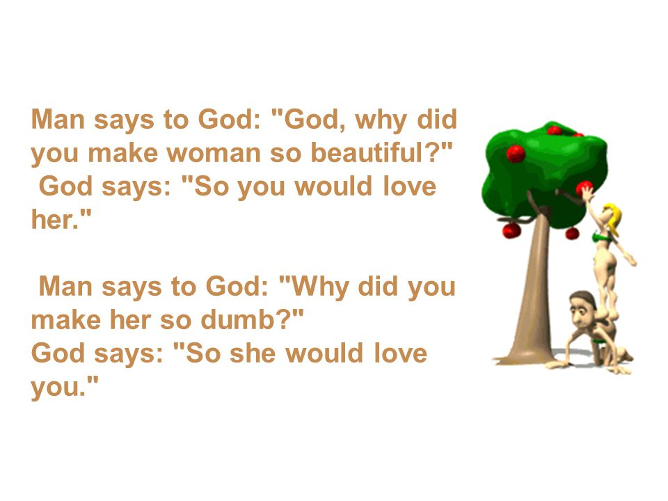 Man says to God: God, why did you make woman so beautiful? God says: So you would love her. Man says to God: Why did you make her so dumb? God says: So she would love you.