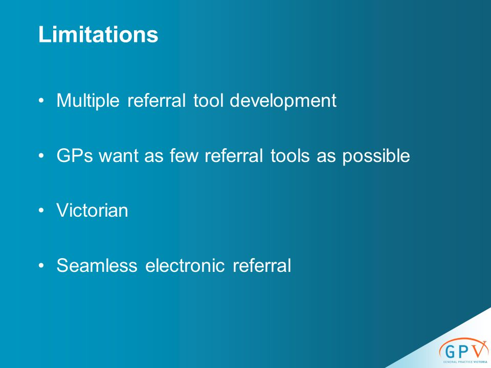 Limitations Multiple referral tool development GPs want as few referral tools as possible Victorian Seamless electronic referral