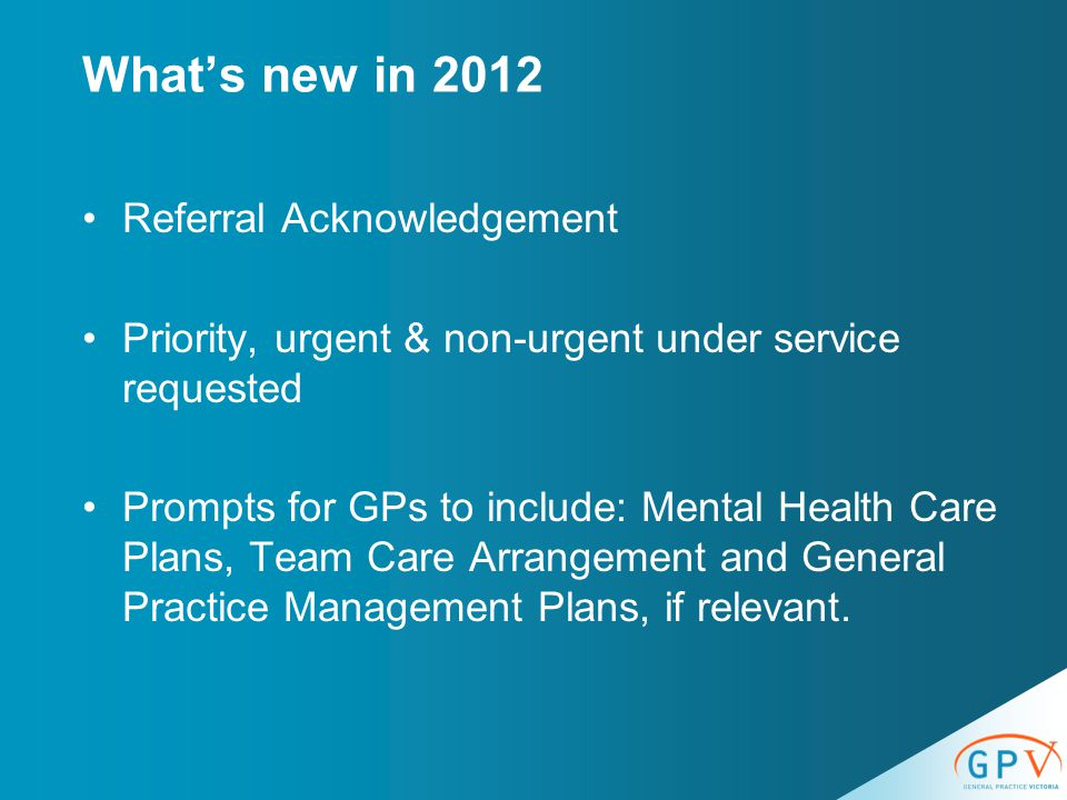 What's new in 2012 Referral Acknowledgement Priority, urgent & non-urgent under service requested Prompts for GPs to include: Mental Health Care Plans, Team Care Arrangement and General Practice Management Plans, if relevant.