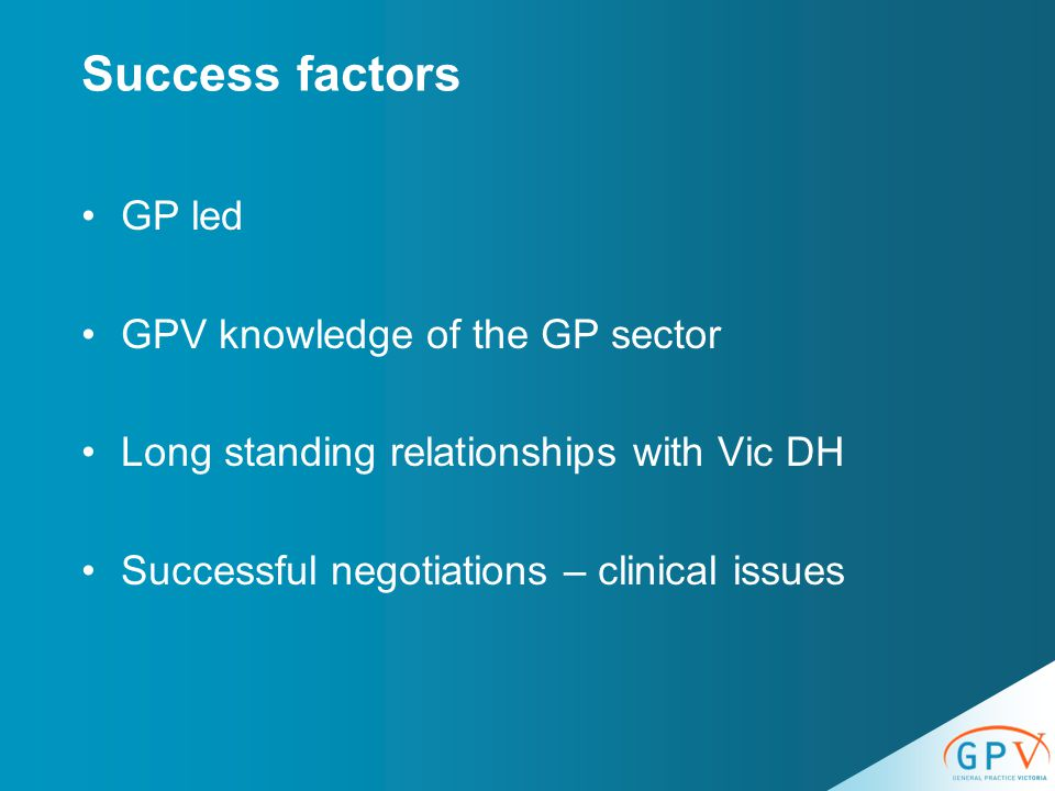 Success factors GP led GPV knowledge of the GP sector Long standing relationships with Vic DH Successful negotiations – clinical issues