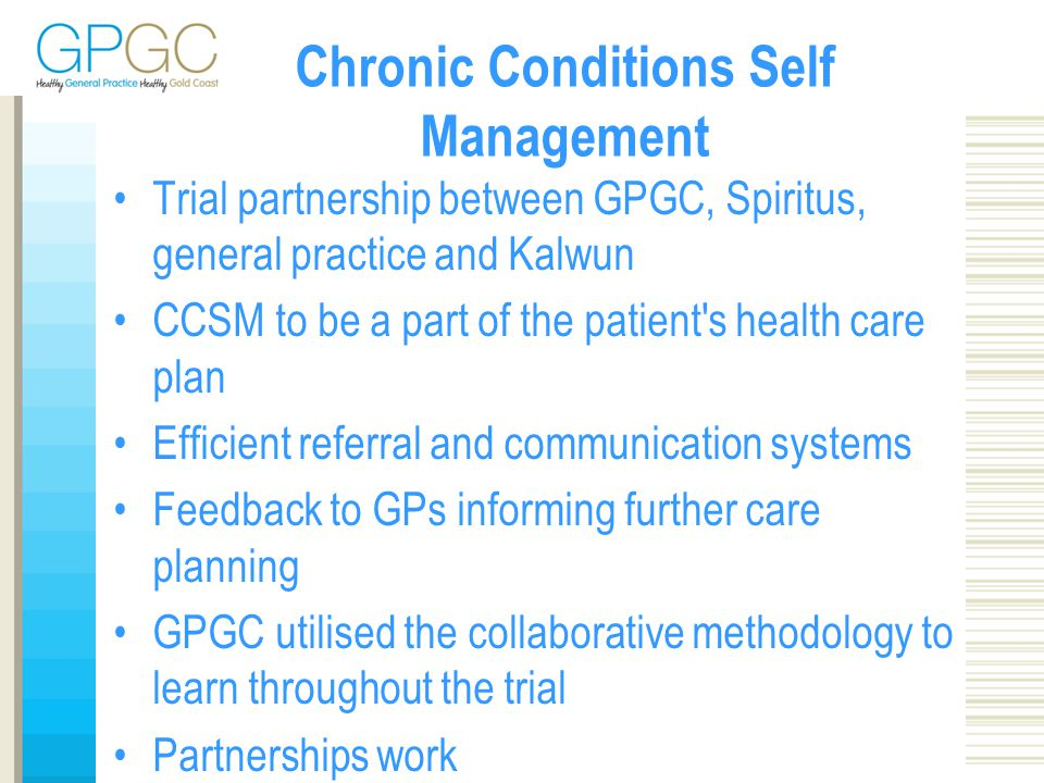Chronic Conditions Self Management Trial partnership between GPGC, Spiritus, general practice and Kalwun CCSM to be a part of the patient s health care plan Efficient referral and communication systems Feedback to GPs informing further care planning GPGC utilised the collaborative methodology to learn throughout the trial Partnerships work