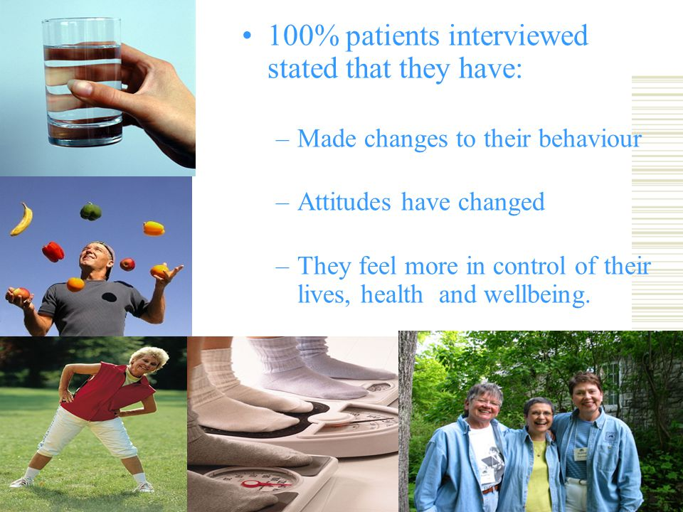 100% patients interviewed stated that they have: –Made changes to their behaviour –Attitudes have changed –They feel more in control of their lives, health and wellbeing.