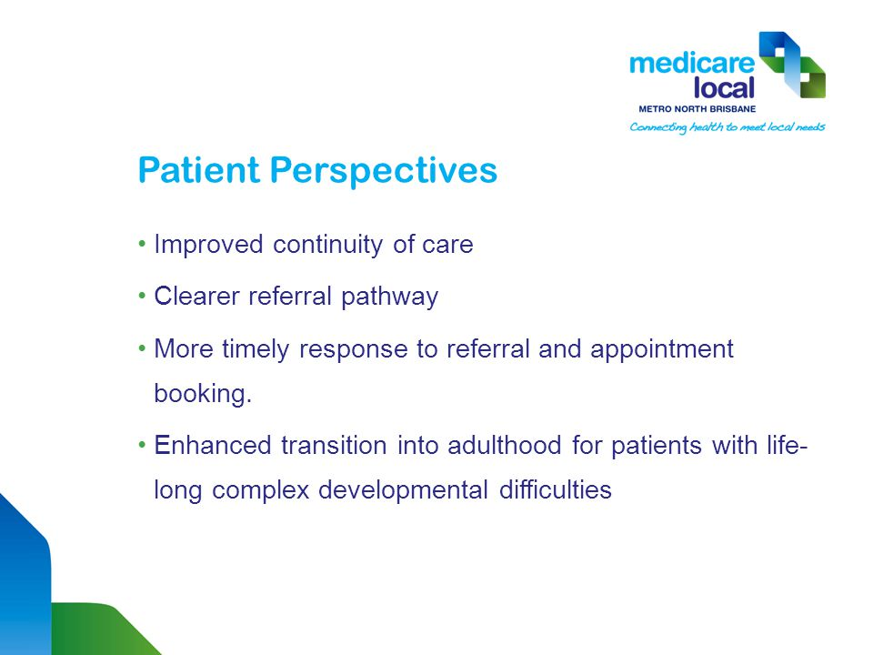 Patient Perspectives Improved continuity of care Clearer referral pathway More timely response to referral and appointment booking.