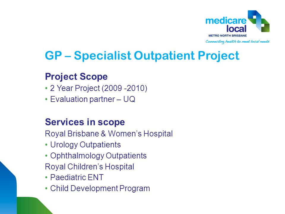 GP – Specialist Outpatient Project Aim of the project: To assign GPs to work with outpatient services to: Understand issues faced by staff and specialists in OPD clinics Review current referral & discharge processes Provide a GP perspective on referral and discharge processes Collaboratively work toward reducing waiting list.
