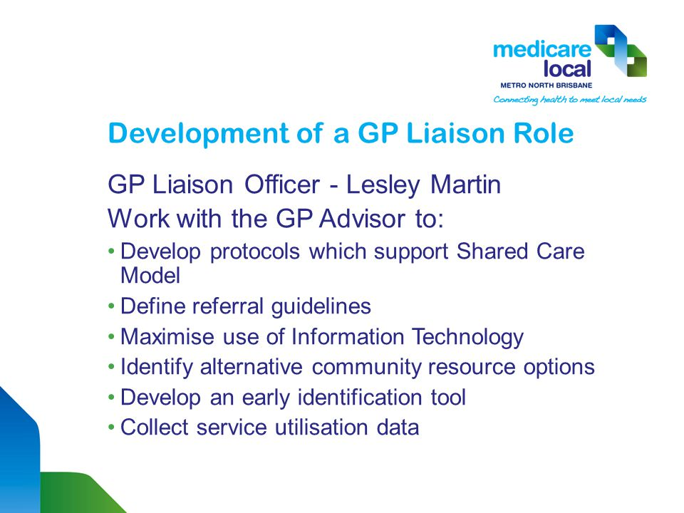 Development of a GP Liaison Role GP Liaison Officer - Lesley Martin Work with the GP Advisor to: Develop protocols which support Shared Care Model Define referral guidelines Maximise use of Information Technology Identify alternative community resource options Develop an early identification tool Collect service utilisation data