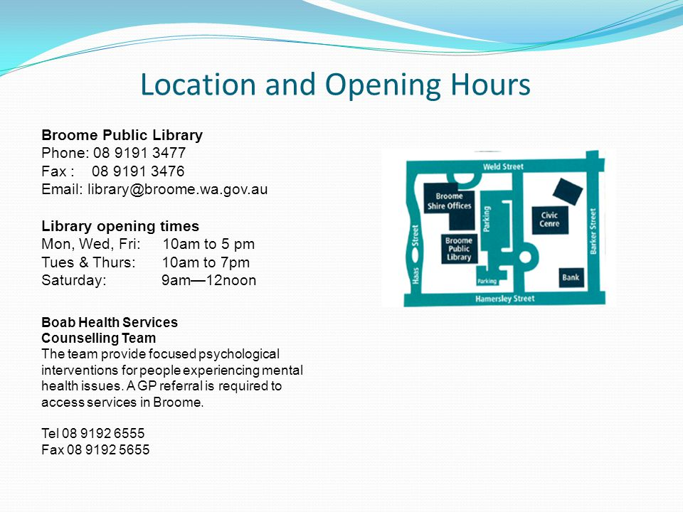 Location and Opening Hours Broome Public Library Phone: 08 9191 3477 Fax : 08 9191 3476 Email: library@broome.wa.gov.au Library opening times Mon, Wed, Fri: 10am to 5 pm Tues & Thurs: 10am to 7pm Saturday: 9am—12noon Boab Health Services Counselling Team The team provide focused psychological interventions for people experiencing mental health issues.