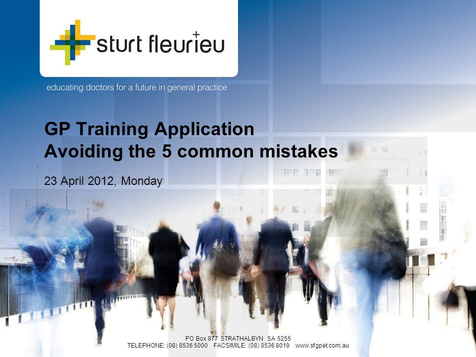 PO Box 877 STRATHALBYN SA 5255 TELEPHONE: (08) 8536 5000 FACSIMILE: (08) 8536 8019 www.sfgpet.com.au GP Training Application Avoiding the 5 common mistakes 23 April 2012, Monday