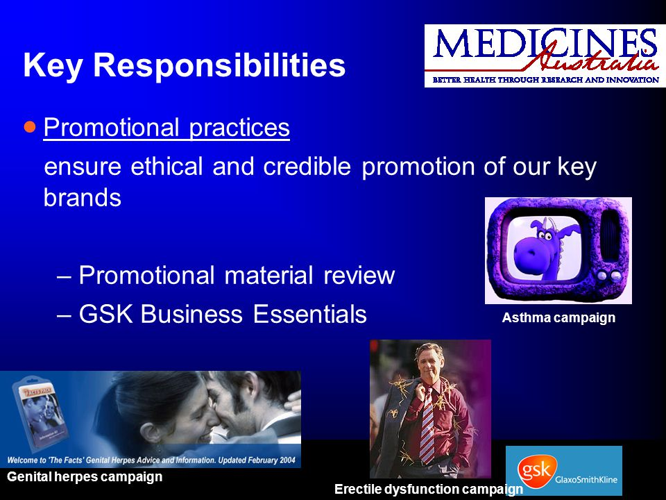 Key Responsibilities  Promotional practices ensure ethical and credible promotion of our key brands –Promotional material review –GSK Business Essentials Genital herpes campaign Erectile dysfunction campaign Asthma campaign
