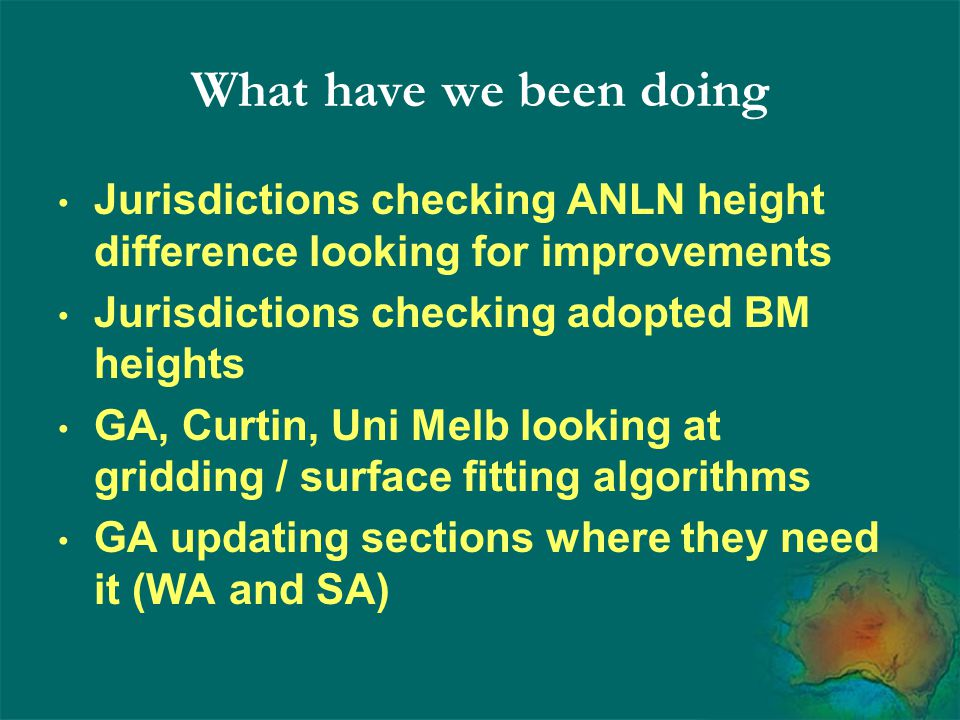 What have we been doing Jurisdictions checking ANLN height difference looking for improvements Jurisdictions checking adopted BM heights GA, Curtin, Uni Melb looking at gridding / surface fitting algorithms GA updating sections where they need it (WA and SA)