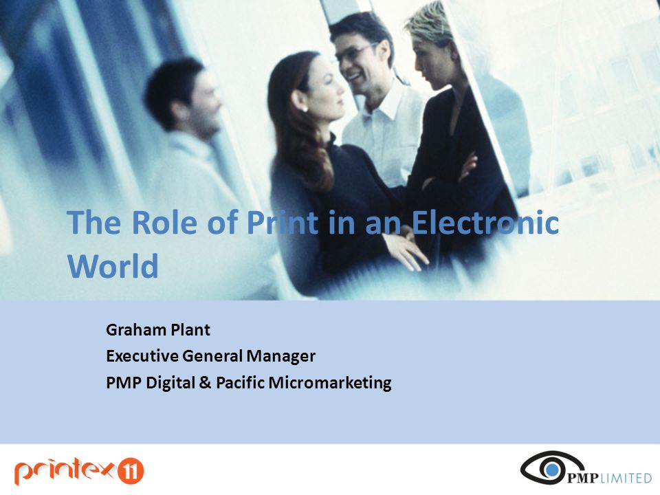The Role of Print in an Electronic World Graham Plant Executive General Manager PMP Digital & Pacific Micromarketing