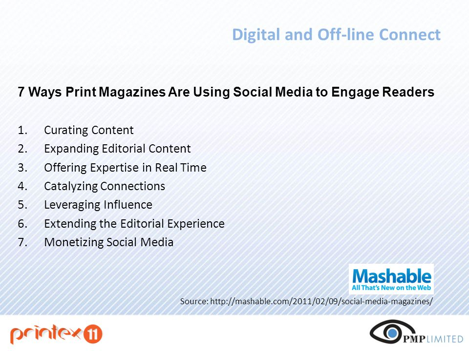 Digital and Off-line Connect 7 Ways Print Magazines Are Using Social Media to Engage Readers 1.Curating Content 2.Expanding Editorial Content 3.Offering Expertise in Real Time 4.Catalyzing Connections 5.Leveraging Influence 6.Extending the Editorial Experience 7.Monetizing Social Media Source: http://mashable.com/2011/02/09/social-media-magazines/