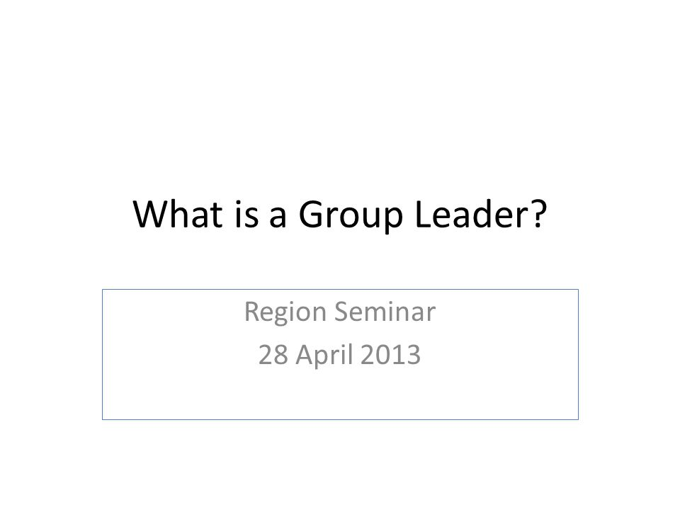 What is a Group Leader? Region Seminar 28 April 2013