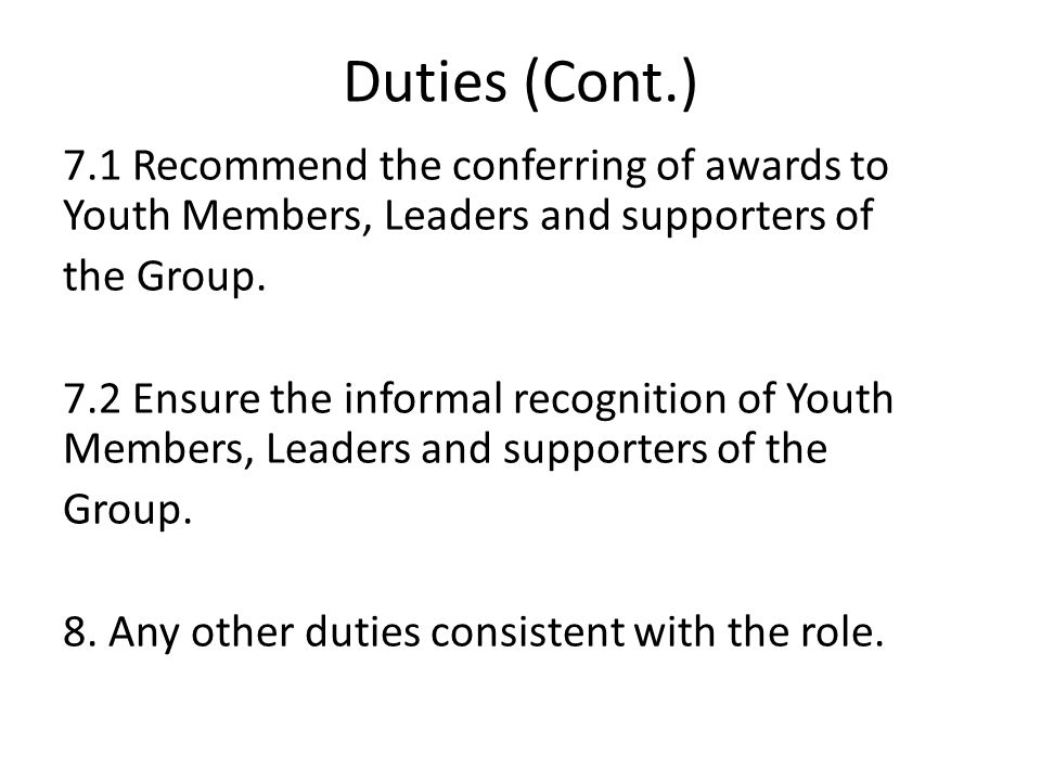 Duties (Cont.) 7.1 Recommend the conferring of awards to Youth Members, Leaders and supporters of the Group.