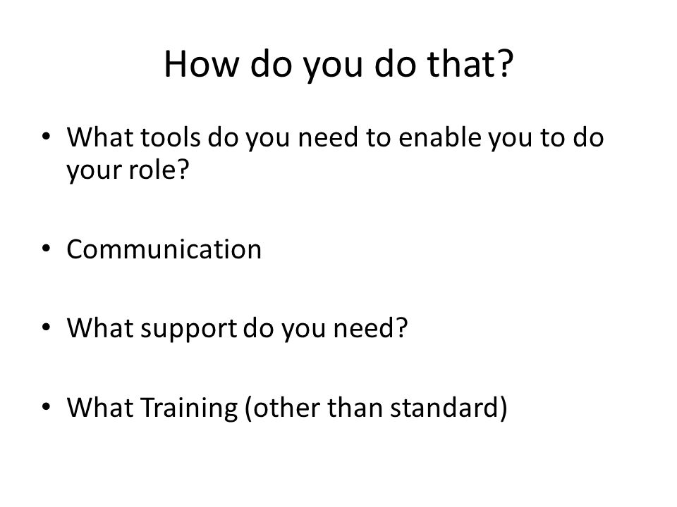 How do you do that. What tools do you need to enable you to do your role.