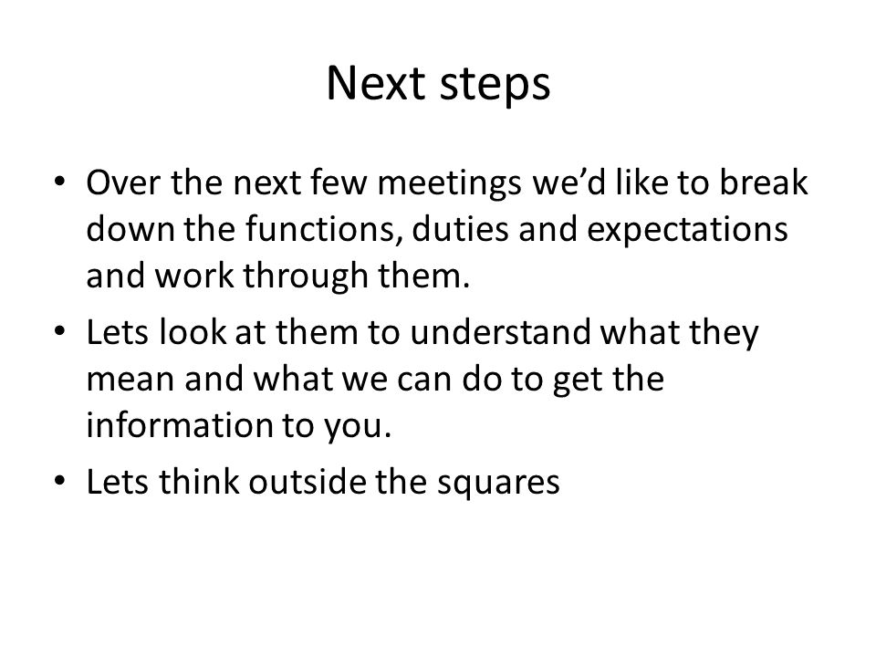 Next steps Over the next few meetings we'd like to break down the functions, duties and expectations and work through them.