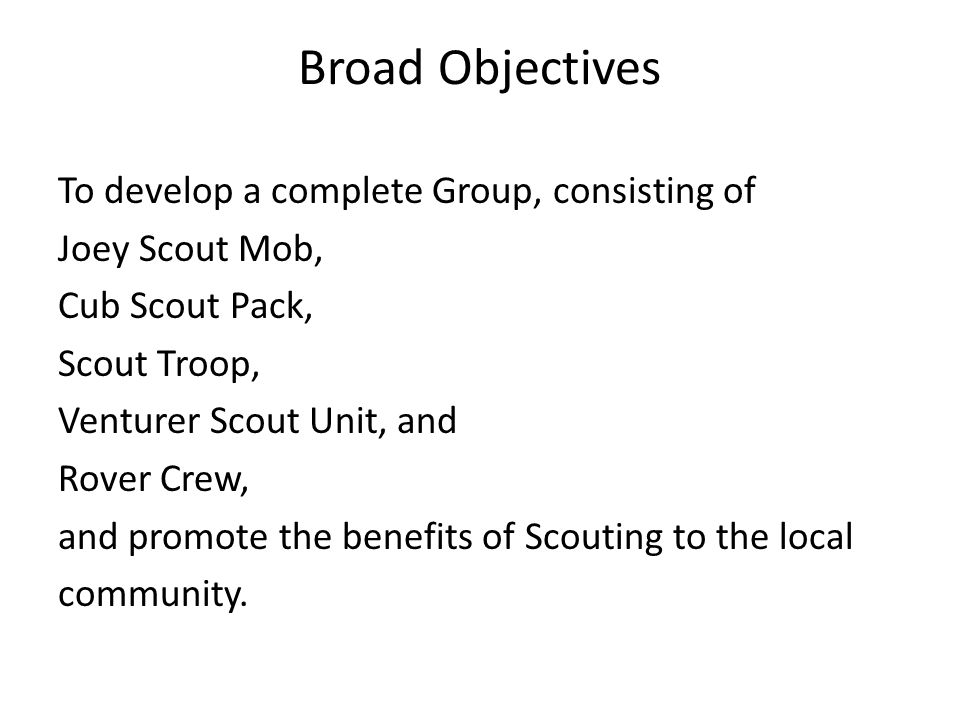 Broad Objectives To develop a complete Group, consisting of Joey Scout Mob, Cub Scout Pack, Scout Troop, Venturer Scout Unit, and Rover Crew, and promote the benefits of Scouting to the local community.
