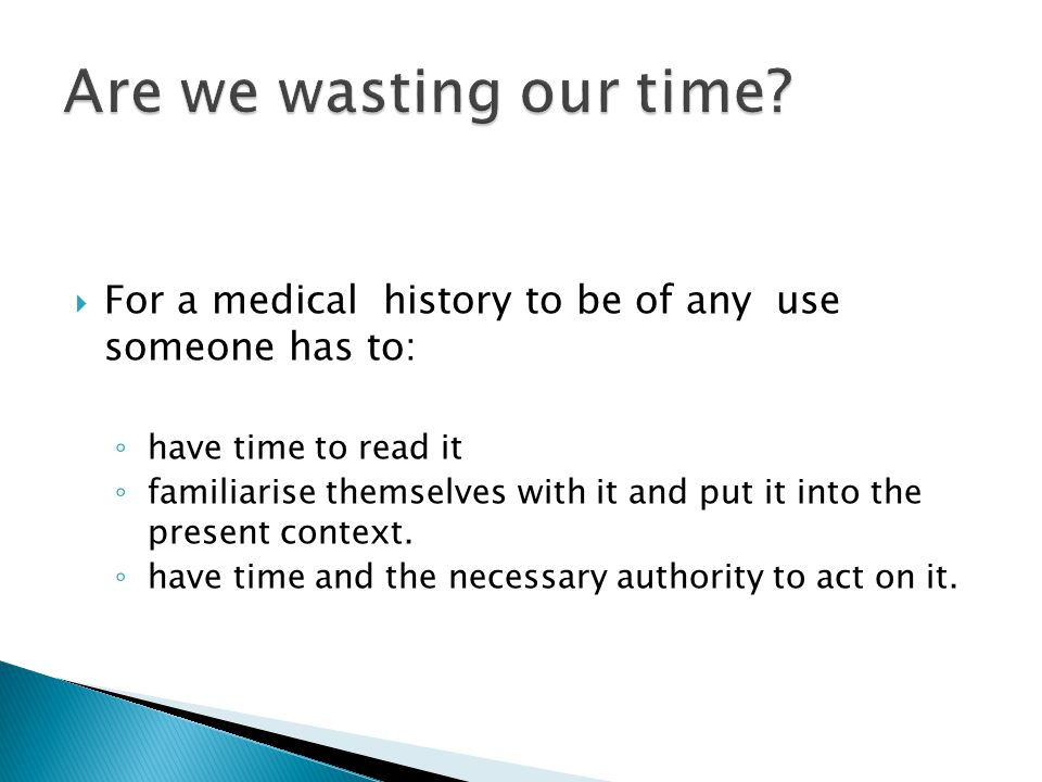  For a medical history to be of any use someone has to: ◦ have time to read it ◦ familiarise themselves with it and put it into the present context.
