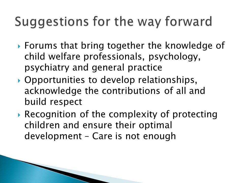  Forums that bring together the knowledge of child welfare professionals, psychology, psychiatry and general practice  Opportunities to develop relationships, acknowledge the contributions of all and build respect  Recognition of the complexity of protecting children and ensure their optimal development – Care is not enough