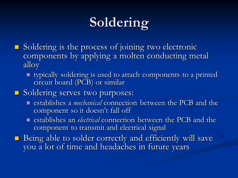 Soldering Soldering is the process of joining two electronic components by applying a molten conducting metal alloy Soldering is the process of joining two electronic components by applying a molten conducting metal alloy typically soldering is used to attach components to a printed circuit board (PCB) or similar typically soldering is used to attach components to a printed circuit board (PCB) or similar Soldering serves two purposes: Soldering serves two purposes: establishes a mechanical connection between the PCB and the component so it doesn't fall off establishes a mechanical connection between the PCB and the component so it doesn't fall off establishes an electrical connection between the PCB and the component to transmit and electrical signal establishes an electrical connection between the PCB and the component to transmit and electrical signal Being able to solder correctly and efficiently will save you a lot of time and headaches in future years Being able to solder correctly and efficiently will save you a lot of time and headaches in future years