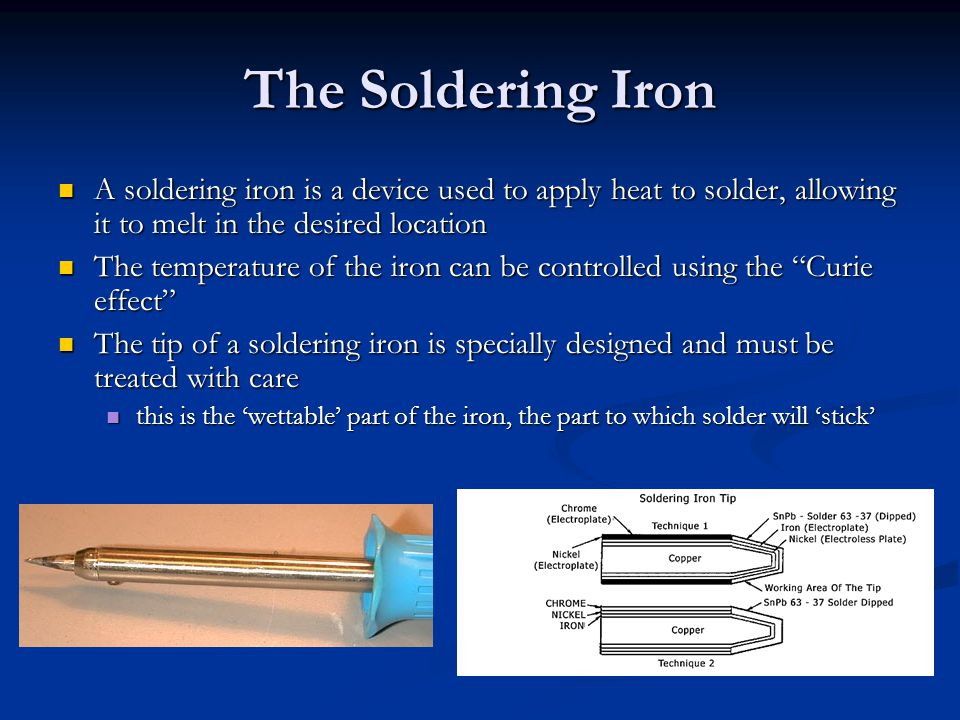 The Soldering Iron A soldering iron is a device used to apply heat to solder, allowing it to melt in the desired location A soldering iron is a device used to apply heat to solder, allowing it to melt in the desired location The temperature of the iron can be controlled using the Curie effect The temperature of the iron can be controlled using the Curie effect The tip of a soldering iron is specially designed and must be treated with care The tip of a soldering iron is specially designed and must be treated with care this is the 'wettable' part of the iron, the part to which solder will 'stick' this is the 'wettable' part of the iron, the part to which solder will 'stick'