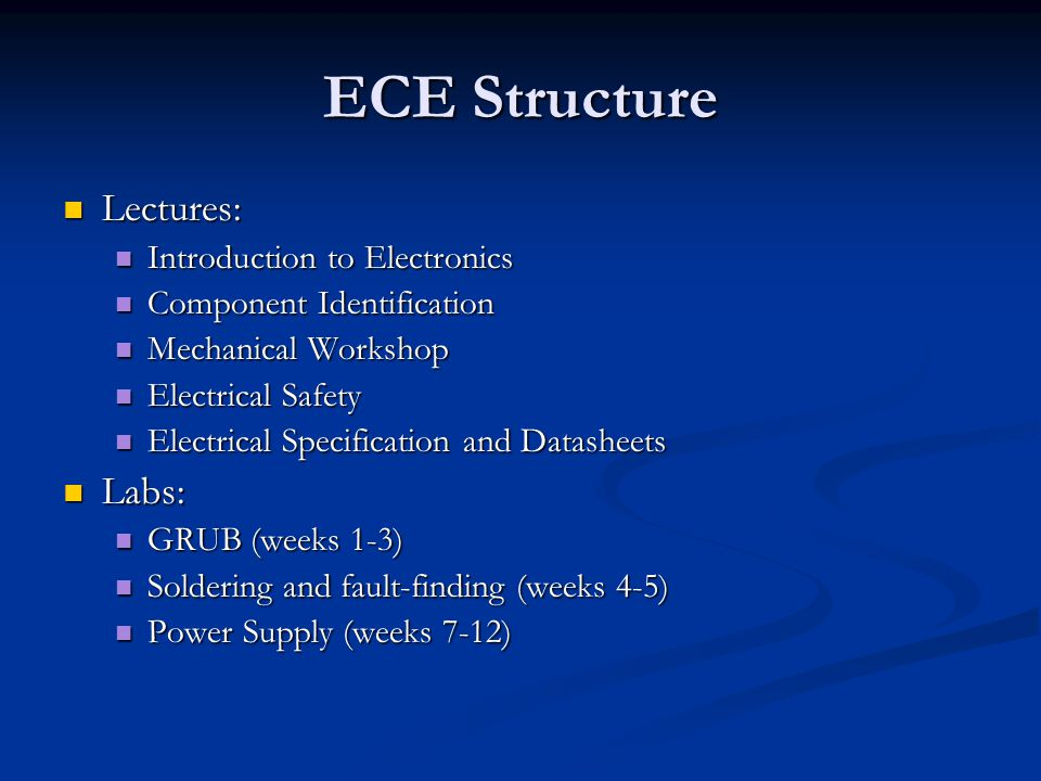 ECE Structure Lectures: Lectures: Introduction to Electronics Introduction to Electronics Component Identification Component Identification Mechanical Workshop Mechanical Workshop Electrical Safety Electrical Safety Electrical Specification and Datasheets Electrical Specification and Datasheets Labs: Labs: GRUB (weeks 1-3) GRUB (weeks 1-3) Soldering and fault-finding (weeks 4-5) Soldering and fault-finding (weeks 4-5) Power Supply (weeks 7-12) Power Supply (weeks 7-12)