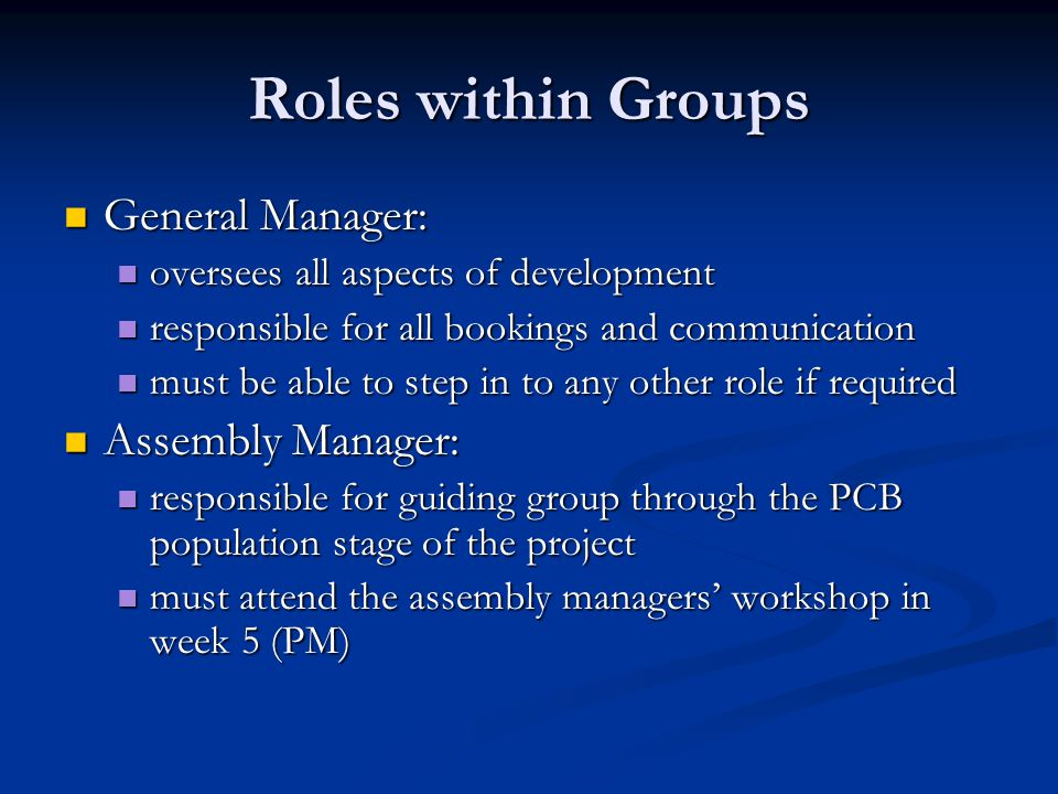 Roles within Groups Workshop Manager: Workshop Manager: must attend layout and metalwork course in week 7 (PM), and instruct remainder of group must attend layout and metalwork course in week 7 (PM), and instruct remainder of group responsible for booking metalwork workshop for group and ensuring all members complete on time responsible for booking metalwork workshop for group and ensuring all members complete on time Construction Manager: Construction Manager: responsible for the construction phase of the project – assembling the case, transformer and PCB responsible for the construction phase of the project – assembling the case, transformer and PCB ensures all safety precautions are taken during construction, and checks all PSUs in the group ensures all safety precautions are taken during construction, and checks all PSUs in the group must attend the construction workshop in week 8 (PM) and instruct remainder of group during next lab must attend the construction workshop in week 8 (PM) and instruct remainder of group during next lab