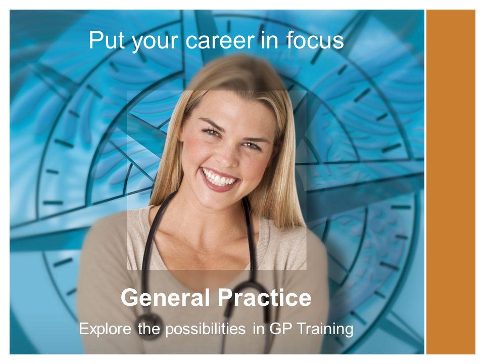 Put your career in focus General Practice Explore the possibilities in GP Training